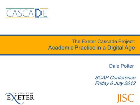 The Exeter Cascade Project: Academic Practice in a Digital Age Dale Potter SCAP Conference Friday 6 July 2012.
