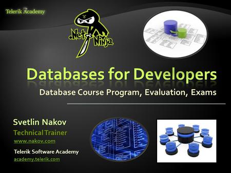 Database Course Program, Evaluation, Exams Svetlin Nakov Telerik Software Academy academy.telerik.com Technical Trainer www.nakov.com.