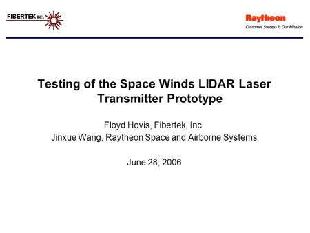 Testing of the Space Winds LIDAR Laser Transmitter Prototype Floyd Hovis, Fibertek, Inc. Jinxue Wang, Raytheon Space and Airborne Systems June 28, 2006.