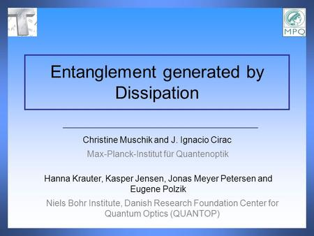 Christine Muschik and J. Ignacio Cirac Entanglement generated by Dissipation Max-Planck-Institut für Quantenoptik Hanna Krauter, Kasper Jensen, Jonas Meyer.