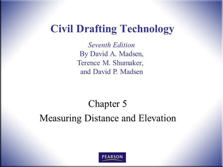 Seventh Edition By David A. Madsen, Terence M. Shumaker, and David P. Madsen Civil Drafting Technology Chapter 5 Measuring Distance and Elevation.