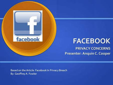 FACEBOOK PRIVACY CONCERNS Presenter: Anquin C. Cooper Based on the Article: Facebook In Privacy Breach By: Geoffrey A. Fowler.