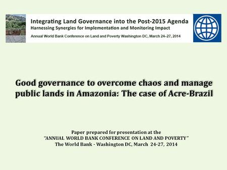 "Good governance to overcome chaos and manage public lands in Amazonia: The case of Acre-Brazil Paper prepared for presentation at the ""ANNUAL WORLD BANK."