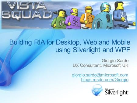 Building RIA for Desktop, Web and Mobile using Silverlight and WPF Giorgio Sardo UX Consultant, Microsoft UK blogs.msdn.com/Giorgio.