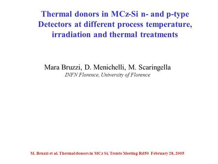 M. Bruzzi et al. Thermal donors in MCz Si, Trento Meeting Rd50 February 28, 2005 Mara Bruzzi, D. Menichelli, M. Scaringella INFN Florence, University of.