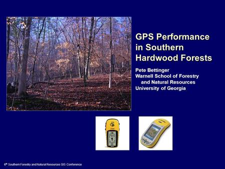 GPS Performance in Southern Hardwood Forests Pete Bettinger Warnell School of Forestry and Natural Resources University of Georgia 6 th Southern Forestry.