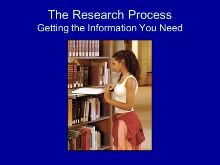 The Research Process Getting the Information You Need.
