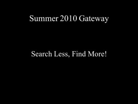 Summer 2010 Gateway Search Less, Find More!. Information Landscape 1.Know the information landscape 2.Search in the most fruitful places 3.Use sophisticated.