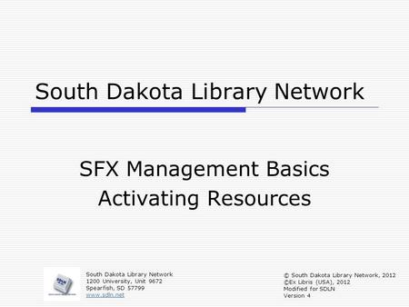 South Dakota Library Network SFX Management Basics Activating Resources South Dakota Library Network 1200 University, Unit 9672 Spearfish, SD 57799 www.sdln.net.