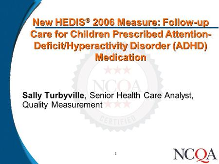 1 New HEDIS  2006 Measure: Follow-up Care for Children Prescribed Attention- Deficit/Hyperactivity Disorder (ADHD) Medication Sally Turbyville, Senior.