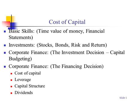 Slide 1 Cost of Capital Basic Skills: (Time value of money, Financial Statements) Investments: (Stocks, Bonds, Risk and Return) Corporate Finance: (The.