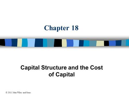 Chapter 18 Capital Structure and the Cost of Capital © 2011 John Wiley and Sons.