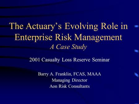 The Actuary's Evolving Role in Enterprise Risk Management A Case Study 2001 Casualty Loss Reserve Seminar Barry A. Franklin, FCAS, MAAA Managing Director.