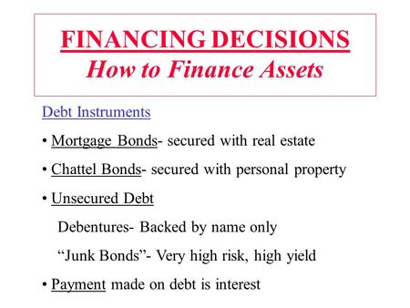 FINANCING DECISIONS How to Finance Assets Debt Instruments Mortgage Bonds- secured with real estate Chattel Bonds- secured with personal property Unsecured.