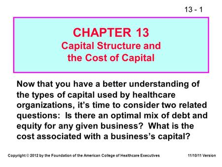 13 - 1 CHAPTER 13 Capital Structure and the Cost of Capital Now that you have a better understanding of the types of capital used by healthcare organizations,