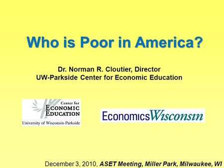 Who is Poor in America? Dr. Norman R. Cloutier, Director UW-Parkside Center for Economic Education December 3, 2010, ASET Meeting, Miller Park, Milwaukee,