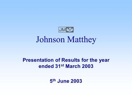 Presentation of Results for the year ended 31 st March 2003 5 th June 2003 Johnson Matthey 