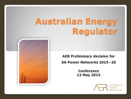 Australian Energy Regulator AER Preliminary decision for SA Power Networks 2015−20 Conference 13 May 2015.