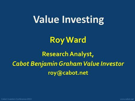 Cabot Investors Conference 2013www.cabot.net Value Investing Roy Ward Research Analyst, Cabot Benjamin Graham Value Investor