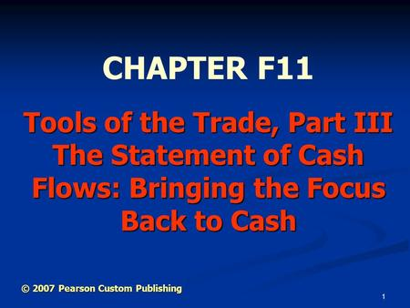 1 Tools of the Trade, Part III The Statement of Cash Flows: Bringing the Focus Back to Cash CHAPTER F11 © 2007 Pearson Custom Publishing.