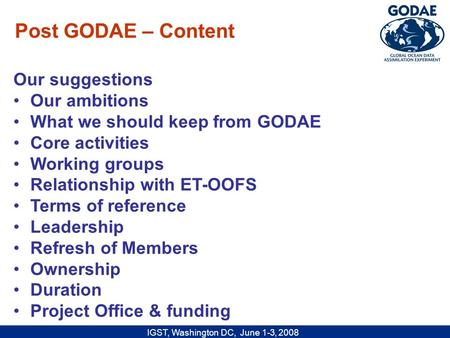 IGST, Washington DC, June 1-3, 2008 Our suggestions Our ambitions What we should keep from GODAE Core activities Working groups Relationship with ET-OOFS.