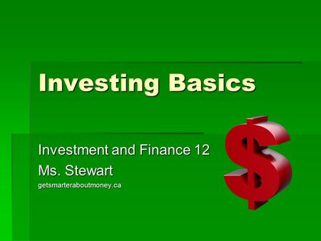 Investing Basics Investment and Finance 12 Ms. Stewart getsmarteraboutmoney.ca.