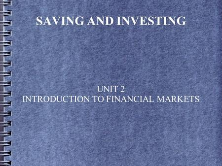 SAVING AND INVESTING UNIT 2 INTRODUCTION TO FINANCIAL MARKETS.