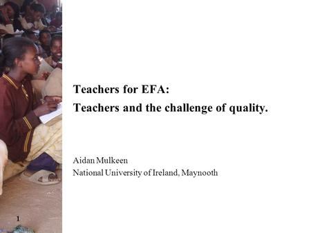 1 Teachers for EFA: Teachers and the challenge of quality. Aidan Mulkeen National University of Ireland, Maynooth.