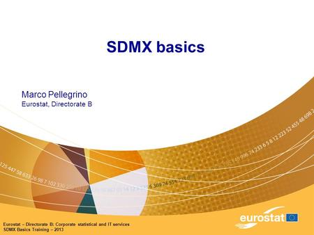 Eurostat – Directorate B: Corporate statistical and IT services SDMX Basics Training – 2013 SDMX basics Marco Pellegrino Eurostat, Directorate B.