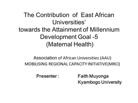 The Contribution of East African Universities' towards the Attainment of Millennium Development Goal -5 (Maternal Health) Association of African Universities.