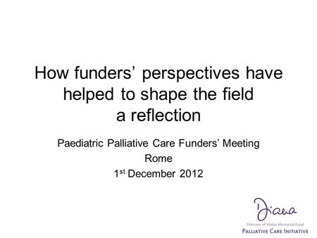 How funders' perspectives have helped to shape the field a reflection Paediatric Palliative Care Funders' Meeting Rome 1 st December 2012.