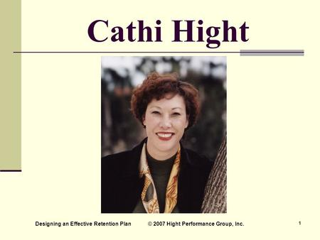 Designing an Effective Retention Plan © 2007 Hight Performance Group, Inc. 1 Cathi Hight.