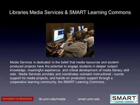 Libraries Media Services & SMART Learning Commons lib.umn.edu/media Media Services is dedicated to the belief that media resources and student- produced.