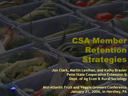 CSA Member Retention Strategies Jon Clark, Martin Lenihan, and Kathy Brasier Penn State Cooperative Extension & Dept. of Ag Econ & Rural Sociology Mid-Atlantic.