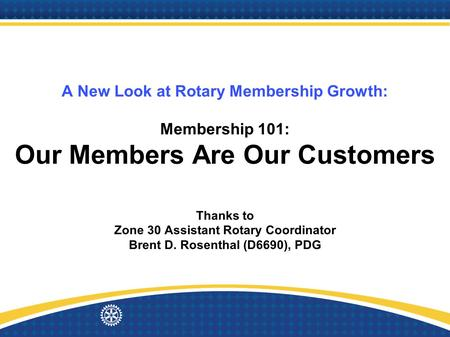 A New Look at Rotary Membership Growth: Membership 101: Our Members Are Our Customers Thanks to Zone 30 Assistant Rotary Coordinator Brent D. Rosenthal.
