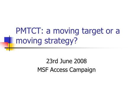 PMTCT: a moving target or a moving strategy? 23rd June 2008 MSF Access Campaign.