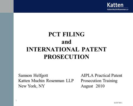 84390768v1 1 Samson Helfgott Katten Muchin Rosenman LLP New York, NY AIPLA Practical Patent Prosecution Training August 2010 PCT FILING and INTERNATIONAL.