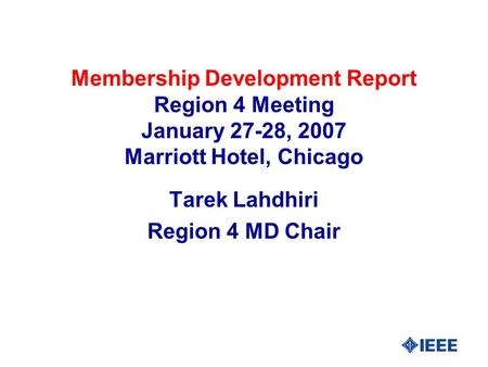 Membership Development Report Region 4 Meeting January 27-28, 2007 Marriott Hotel, Chicago Tarek Lahdhiri Region 4 MD Chair.