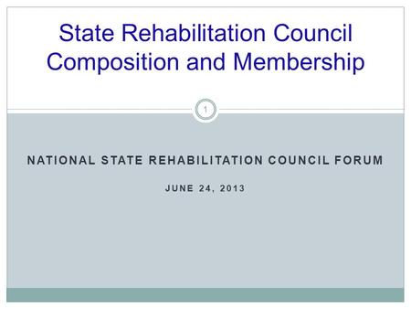 State Rehabilitation Council Composition and Membership NATIONAL STATE REHABILITATION COUNCIL FORUM JUNE 24, 2013 1.