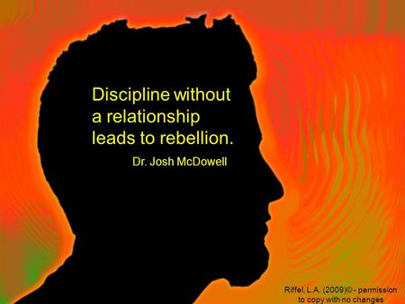 Discipline without a relationship leads to rebellion. Dr. Josh McDowell Riffel, L.A. (2009)© - permission to copy with no changes.