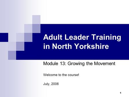 1 Adult Leader Training in North Yorkshire Module 13: Growing the Movement Welcome to the course! July, 2006.