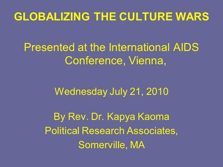 GLOBALIZING THE CULTURE WARS Presented at the International AIDS Conference, Vienna, Wednesday July 21, 2010 By Rev. Dr. Kapya Kaoma Political Research.