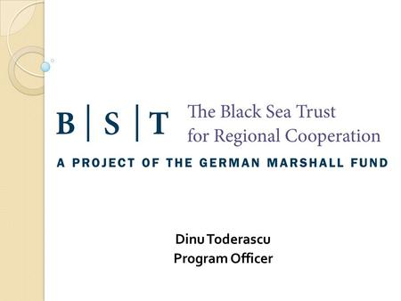 Dinu Toderascu Program Officer. The Black Sea Trust for Regional Cooperation (BST): Operating from Bucharest, Romania $20 million 10 year public-private.