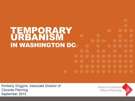 Kimberly Driggins, Associate Director of Citywide Planning September 2013 TEMPORARY URBANISM IN WASHINGTON DC.
