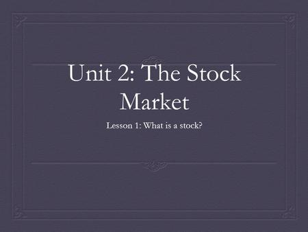 Unit 2: The Stock Market Lesson 1: What is a stock?