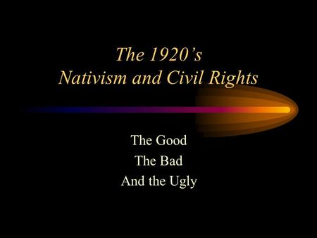 The 1920's Nativism and Civil Rights The Good The Bad And the Ugly.