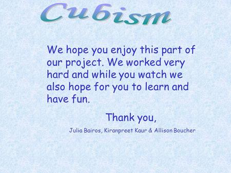 Cubism We hope you enjoy this part of our project. We worked very hard and while you watch we also hope for you to learn and have fun. Thank you, Julia.