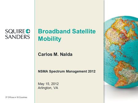 37 Offices in 18 Countries Broadband Satellite Mobility Carlos M. Nalda NSMA Spectrum Management 2012 May 15, 2012 Arlington, VA.