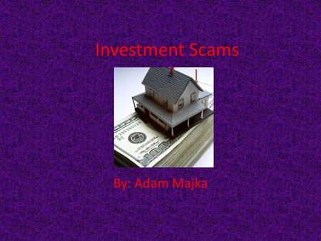 Investment Scams By: Adam Majka. What is investment fraud? Investment fraud is the use of false advertisement to get investors to purchase what seems.