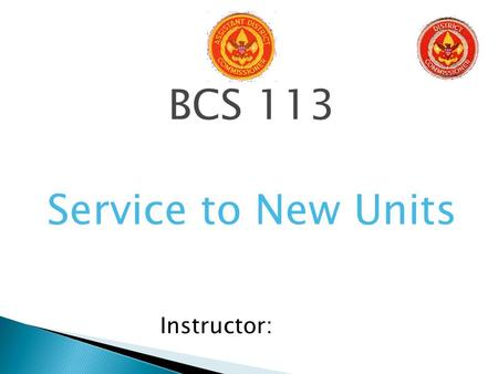 BCS 113 Service to New Units Instructor:.  District Committee, the District Executive and the Commissioner Staff work together to: ◦ Establish units.